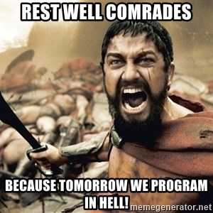 Spartan300 - Rest well comrades Because tomorrow we program in hell!