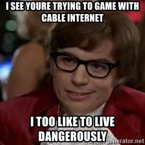 Austin Power - i see youre trying to game with cable internet i too like to live dangerously