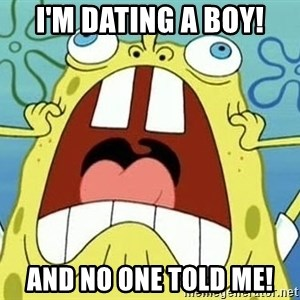 Enraged Spongebob - i'm dating a boy! and no one told me!