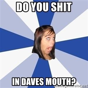 Annoying Facebook Girl - Do you shit In daves mouth?