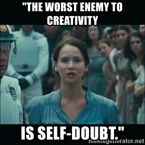 """I volunteer as tribute Katniss - """"The worst enemy to creativity is self-doubt."""""""