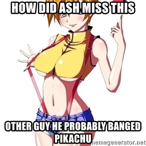 pokemon GIRL - HOW DID ASH MISS THIS other guy he probably banged pikachu