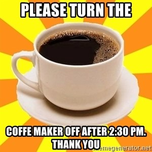 Cup of coffee - Please turn the coffe maker off after 2:30 pm. Thank you