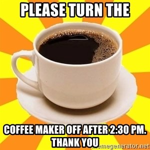 Cup of coffee - please turn the coffee maker off after 2:30 pm. Thank you