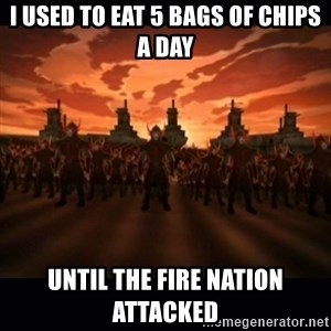 until the fire nation attacked. - I USED TO EAT 5 BAGS OF CHIPS A DAY UNTIL THE FIRE NATION ATTACKED
