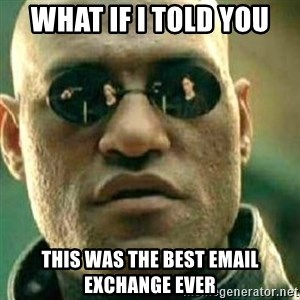 What If I Told You - What if I TOLD YOU  THIS WAS THE BEST EMAIL EXCHANGE EVER