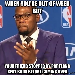 KD you the real mvp f - when you're out of weed but your friend stopped by Portland Best Buds before coming over