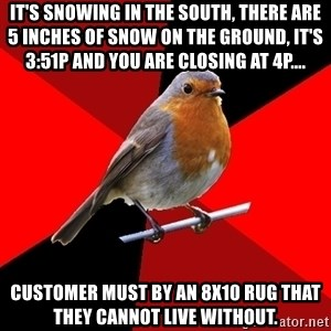 Retail Robin - It's snowing in the south, there are 5 inches of snow on the ground, it's 3:51p and you are closing at 4p.... customer MUST by an 8x10 rug that they cannot live without.