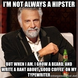 The Most Interesting Man In The World - I'm not always a hipster But when I am, I grow a beard, and write a rant about 'good coffee' on my typewriter