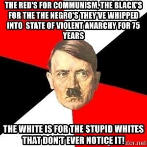 Advice Hitler - The red's for communism, the black's for the the negro's they've whipped into  state of violent anarchy for 75 years The white is for the stupid whites that don't ever notice it!