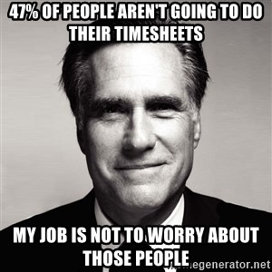 RomneyMakes.com - 47% of people aren't going to do their timesheets My job is not to worry about those people