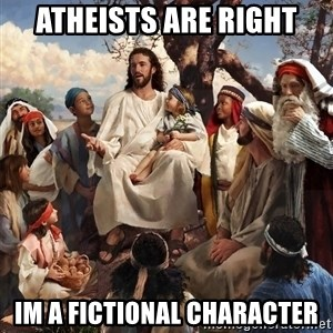 storytime jesus - Atheists are right Im a fictional character