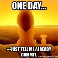 The Lion King - One day... ---just tell me already dammit.