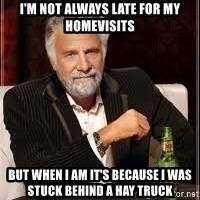 I don't always guy meme - I'm not always late for my homevisits but when I am it's because I was stuck behind a hay truck