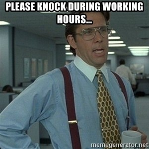 Yeah that'd be great... - Please knock during working hours...