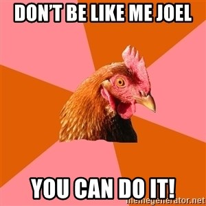 Anti Joke Chicken - Don't be like me Joel You can do it!