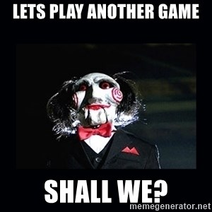 saw jigsaw meme - Lets play another game Shall we?
