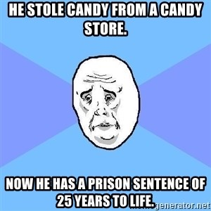 Okay Guy - He stole candy from a candy store. Now he has a prison sentence of 25 years to life.