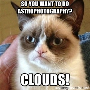 Grumpy Cat  - So you want to do astrophotography? CLOUDS!