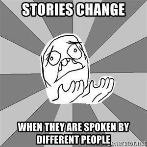 Whyyy??? - Stories change when they are spoken by different people