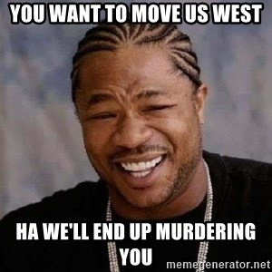 Yo Dawg - you want to move us west ha we'll end up murdering you