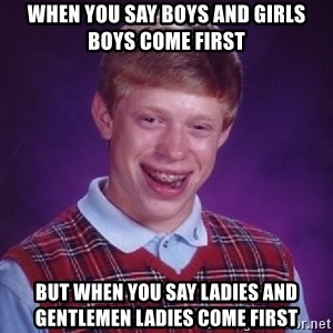 Bad Luck Brian - When you say Boys and Girls boys come first  But when you say Ladies and Gentlemen Ladies come first