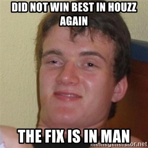 Stoner Stanley - DID NOT WIN BEST IN HOUZZ AGAIN THE FIX IS IN MAN