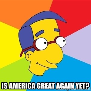 Milhouse - IS AMERICA GREAT AGAIN YET?