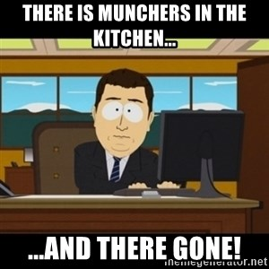 and they're gone - There is Munchers in the kitchen... ...and There GONE!