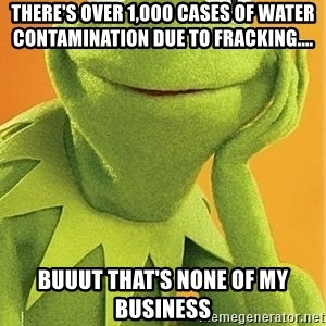 Kermit the frog - There's over 1,000 cases of water contamination due to fracking.... buuut that's none of my business