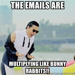 Gangnam Style - the emails are multiplying like bunny rabbits!!