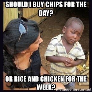 Skeptical third-world kid - Should I buy chips for the day? Or rice and chicken for the week?