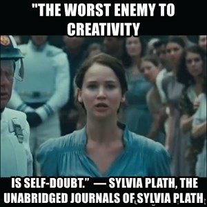 """I volunteer as tribute Katniss - """"The worst enemy to creativity  is self-doubt.""""  ― Sylvia Plath, The Unabridged Journals of Sylvia Plath"""