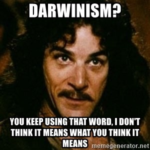 You keep using that word, I don't think it means what you think it means - darwinism? You keep using that word, I don't think it means what you think it means