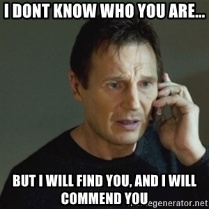 taken meme - I dont Know who you are... But I will find you, and I will Commend you