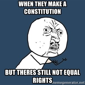 Y U No - when they make a constitution but theres still not equal rights