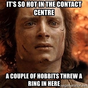 Frodo  - It's so hot in the Contact Centre A couple of hobbits threw a ring in here