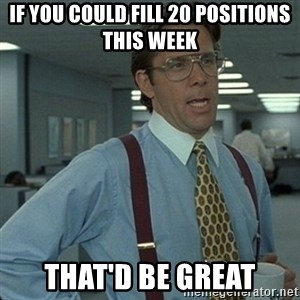 Yeah that'd be great... - If you could fill 20 positions this week That'd be great
