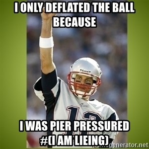tom brady - I only deflated the ball because   I was pier pressured               #(I AM LIEING)