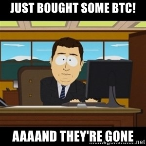 and they're gone - Just bought some BTC! AAAAND THEY'RE GONE