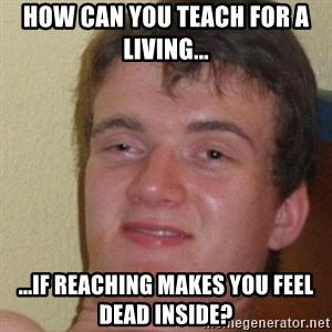 really high guy - How can you teach for a living... ...if reaching makes you feel dead inside?