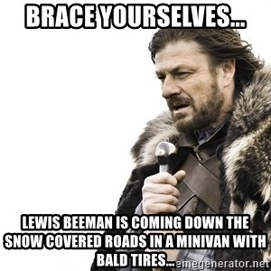 Winter is Coming - BRACE YOURSELVES... LEWIS BEEMAN IS COMING DOWN THE SNOW COVERED ROADS IN A MINIVAN WITH BALD TIRES...