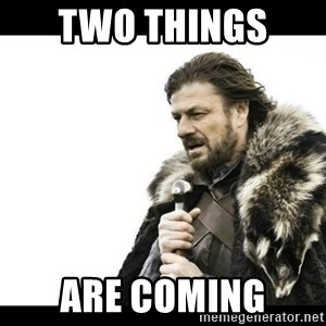Winter is Coming - Two things  Are coming
