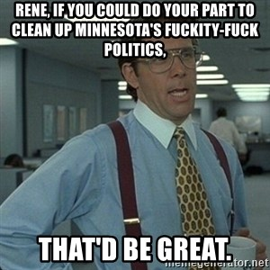 Yeah that'd be great... - Rene, if you could do your part to clean up Minnesota's fuckity-fuck politics, That'd be great.