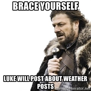 Winter is Coming - Brace yourself  Luke will post about weather posts