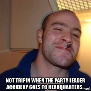 Good Guy Greg - Not tripin when the party leader accideny goes to headquarters..