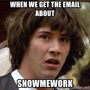 Conspiracy Keanu - when we get the email about  Snowmework