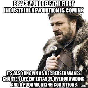 Winter is Coming - Brace yourself the First Industrial revolution is coming Its also known as decreased wages, shorter life expectancy, overcrowding, and a poor working conditions