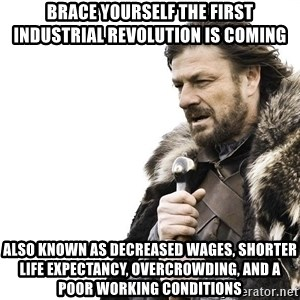 Winter is Coming - Brace yourself the First Industrial revolution is coming also known as decreased wages, shorter life expectancy, overcrowding, and a poor working conditions
