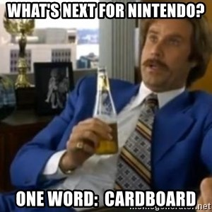That escalated quickly-Ron Burgundy - What's next for Nintendo? One word:  Cardboard